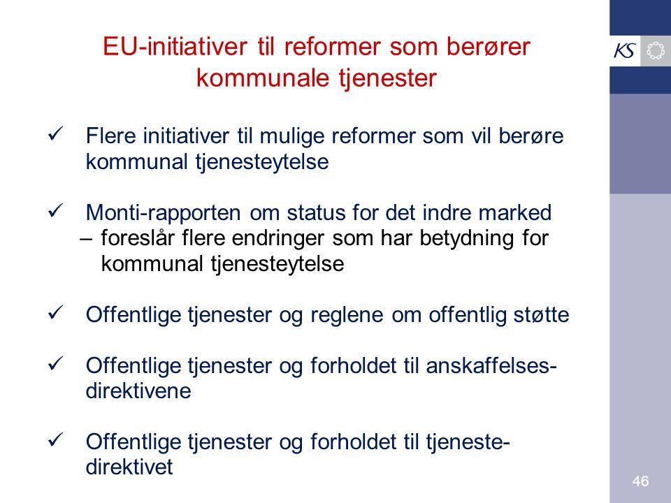 46 EU-initiativer til reformer som berører kommunale tjenester Flere initiativer til mulige reformer som vil berøre kommunal tjenesteytelse Monti-rapporten om status for det indre marked –foreslår flere endringer som har betydning for kommunal tjenesteytelse Offentlige tjenester og reglene om offentlig støtte Offentlige tjenester og forholdet til anskaffelses- direktivene Offentlige tjenester og forholdet til tjeneste- direktivet