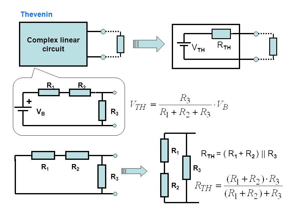 Complex linear circuit R TH V TH VBVB R1R1 R2R2 R3R3 R1R1 R2R2 R3R3 R1R1 R2R2 R3R3 R TH = ( R 1 + R 2 ) || R 3 Thevenin