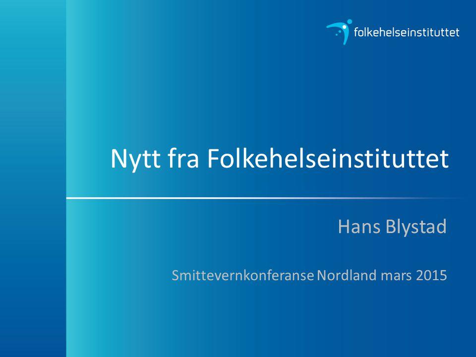 Nytt fra Folkehelseinstituttet Hans Blystad Smittevernkonferanse Nordland mars 2015
