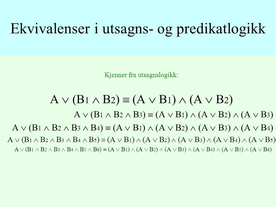 Kjenner fra utsagnslogikk: A  (B 1  B 2 )  (A  B 1 )  (A  B 2 ) A  (B 1  B 2  B 3 )  (A  B 1 )  (A  B 2 )  (A  B 3 ) A  (B 1  B 2  B 3  B 4 )  (A  B 1 )  (A  B 2 )  (A  B 3 )  (A  B 4 ) A  (B 1  B 2  B 3  B 4  B 5 )  (A  B 1 )  (A  B 2 )  (A  B 3 )  (A  B 4 )  (A  B 5 ) A  (B 1  B 2  B 3  B 4  B 5  B 6 )  (A  B 1 )  (A  B 2 )  (A  B 3 )  (A  B 4 )  (A  B 5 )  (A  B 6 ) Ekvivalenser i utsagns- og predikatlogikk
