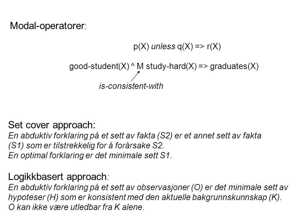 Modal-operatorer : p(X) unless q(X) => r(X) good-student(X) ^ M study-hard(X) => graduates(X) is-consistent-with Set cover approach: En abduktiv forklaring på et sett av fakta (S2) er et annet sett av fakta (S1) som er tilstrekkelig for å forårsake S2.