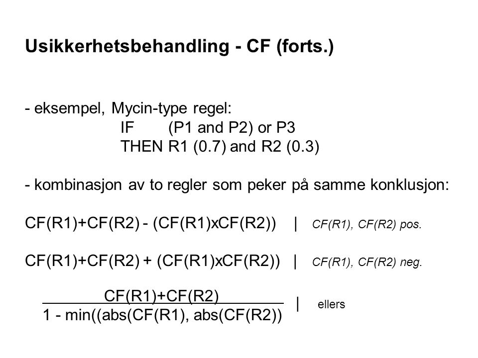 Usikkerhetsbehandling - CF (forts.) - eksempel, Mycin-type regel: IF (P1 and P2) or P3 THENR1 (0.7) and R2 (0.3) - kombinasjon av to regler som peker på samme konklusjon: CF(R1)+CF(R2) - (CF(R1)xCF(R2)) | CF(R1), CF(R2) pos.