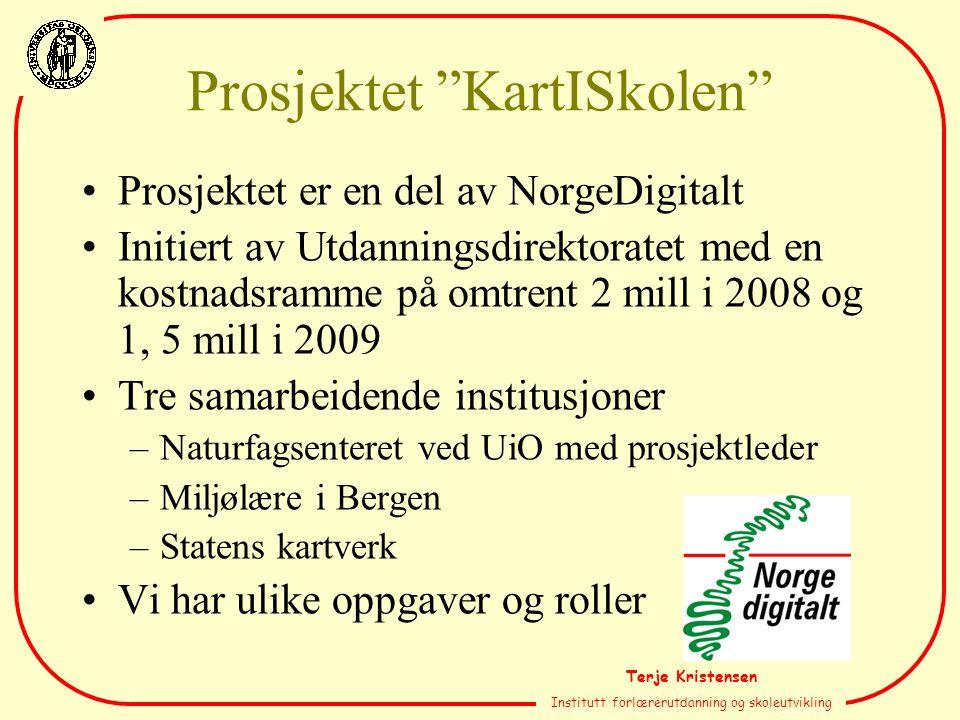 Terje Kristensen Institutt forlærerutdanning og skoleutvikling Prosjektet KartISkolen Prosjektet er en del av NorgeDigitalt Initiert av Utdanningsdirektoratet med en kostnadsramme på omtrent 2 mill i 2008 og 1, 5 mill i 2009 Tre samarbeidende institusjoner –Naturfagsenteret ved UiO med prosjektleder –Miljølære i Bergen –Statens kartverk Vi har ulike oppgaver og roller