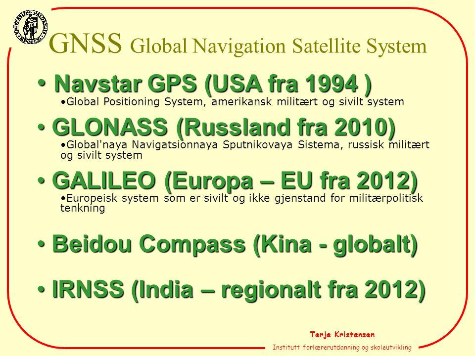 Terje Kristensen Institutt forlærerutdanning og skoleutvikling Navstar GPS (USA fra 1994 ) Navstar GPS (USA fra 1994 ) Global Positioning System, amerikansk militært og sivilt system GLONASS (Russland fra 2010) GLONASS (Russland fra 2010) Global naya Navigatsionnaya Sputnikovaya Sistema, russisk militært og sivilt system GALILEO (Europa – EU fra 2012) GALILEO (Europa – EU fra 2012) Europeisk system som er sivilt og ikke gjenstand for militærpolitisk tenkning Beidou Compass (Kina - globalt) Beidou Compass (Kina - globalt) IRNSS (India – regionalt fra 2012) IRNSS (India – regionalt fra 2012) GNSS Global Navigation Satellite System