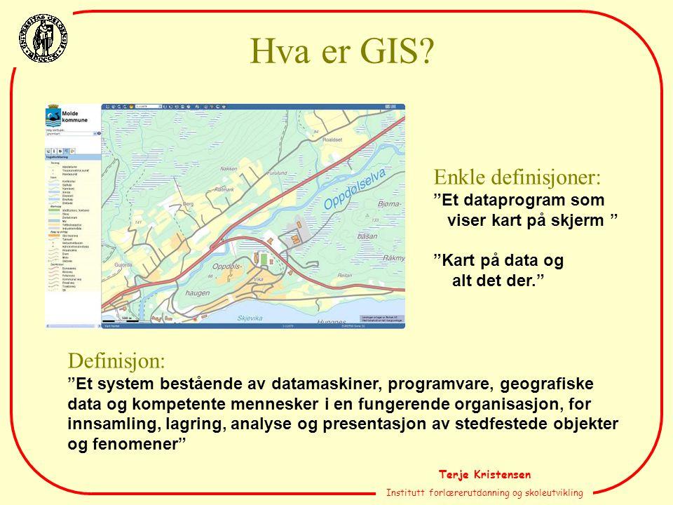 Terje Kristensen Institutt forlærerutdanning og skoleutvikling Definisjon: Et system bestående av datamaskiner, programvare, geografiske data og kompetente mennesker i en fungerende organisasjon, for innsamling, lagring, analyse og presentasjon av stedfestede objekter og fenomener Enkle definisjoner: Et dataprogram som viser kart på skjerm Kart på data og alt det der. Hva er GIS