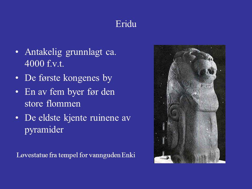 Eridu Antakelig grunnlagt ca. 4000 f.v.t. De første kongenes by En av fem byer før den store flommen De eldste kjente ruinene av pyramider Løvestatue