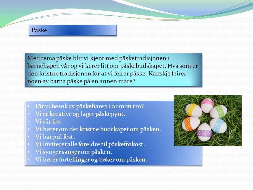 Påske Med tema påske blir vi kjent med påsketradisjonen i barnehagen vår og vi lærer litt om påskebudskapet. Hva som er den kristne tradisjonen for at