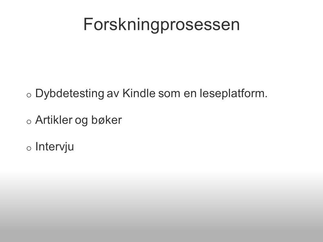 Forskningprosessen o Dybdetesting av Kindle som en leseplatform. o Artikler og bøker o Intervju