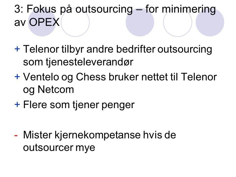 3: Fokus på outsourcing – for minimering av OPEX +Telenor tilbyr andre bedrifter outsourcing som tjenesteleverandør +Ventelo og Chess bruker nettet til Telenor og Netcom +Flere som tjener penger -Mister kjernekompetanse hvis de outsourcer mye