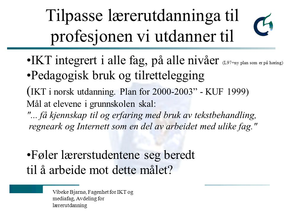 Vibeke Bjarnø, Fagenhet for IKT og mediafag, Avdeling for lærerutdanning Tilpasse lærerutdanninga til profesjonen vi utdanner til IKT integrert i alle fag, på alle nivåer (L97+ny plan som er på høring) Pedagogisk bruk og tilrettelegging ( IKT i norsk utdanning.