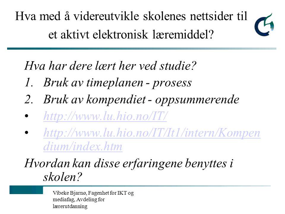 Vibeke Bjarnø, Fagenhet for IKT og mediafag, Avdeling for lærerutdanning Elektroniske læremidler på internett Ressurssidene - språk, grammatikk, dialekter m.m: http://www.norsknettskole.no/globalskolen/ressurssidene/ http://www.norsknettskole.no/globalskolen/ressurssidene/ Skolenettets multimediabase: http://skolenettet.ls.no/imaker id=160034&malgruppe=0&trinn= 0&omr=35260&mal=nyhet http://skolenettet.ls.no/imaker id=160034&malgruppe=0&trinn= 0&omr=35260&mal=nyhet Fin interaktiv side på matematikk: http://www.matematikk.orghttp://www.matematikk.org Gruble: www.gruble.netwww.gruble.net Gyldendal: http://www.gyldendal.no/mfl/katland/http://www.gyldendal.no/mfl/katland/ Vikingspill: http://www.aasgard.com/http://www.aasgard.com/ Til hva og hvordan kan disse praktisk benyttes i skolen