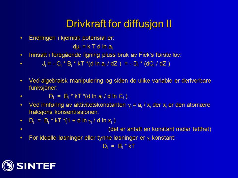 Drivkraft for diffusjon II Endringen i kjemisk potensial er: dµ i = k T d ln a i Innsatt i foregående ligning pluss bruk av Fick's første lov: J i = - C i * B i * kT *(d ln a i / dZ ) = - D i * (dC i / dZ ) Ved algebraisk manipulering og siden de ulike variable er deriverbare funksjoner: D i = B i * kT *(d ln a i / d ln C i ) Ved innføring av aktivitetskonstanten  i = a i / x i der x i er den atomære fraksjons konsentrasjonen: D i = B i * kT *(1 + d ln  i / d ln x i ) (det er antatt en konstant molar tetthet) For ideelle løsninger eller tynne løsninger er  i konstant: D i = B i * kT