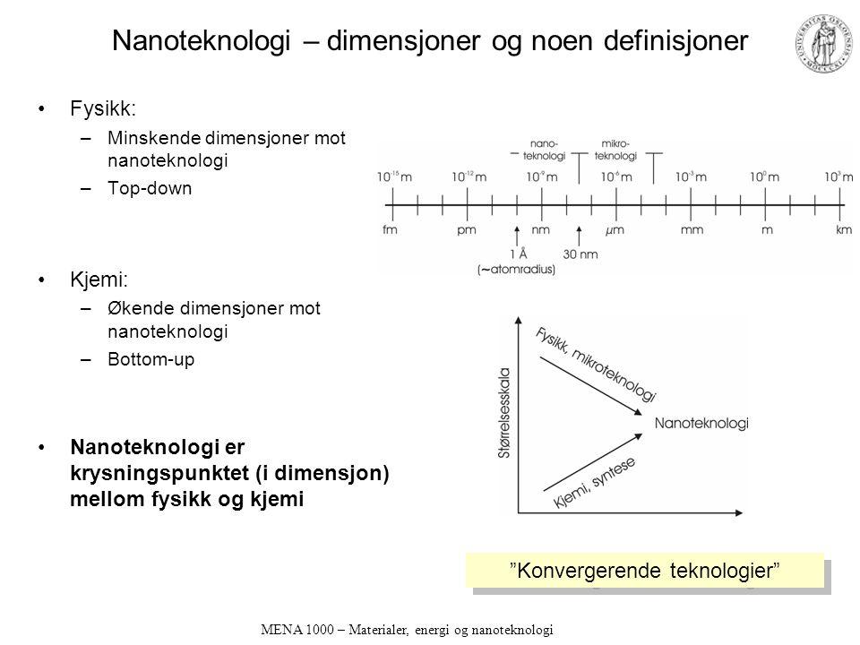 MENA 1000 – Materialer, energi og nanoteknologi Nanoteknologi – dimensjoner og noen definisjoner Fysikk: –Minskende dimensjoner mot nanoteknologi –Top-down Kjemi: –Økende dimensjoner mot nanoteknologi –Bottom-up Nanoteknologi er krysningspunktet (i dimensjon) mellom fysikk og kjemi Konvergerende teknologier