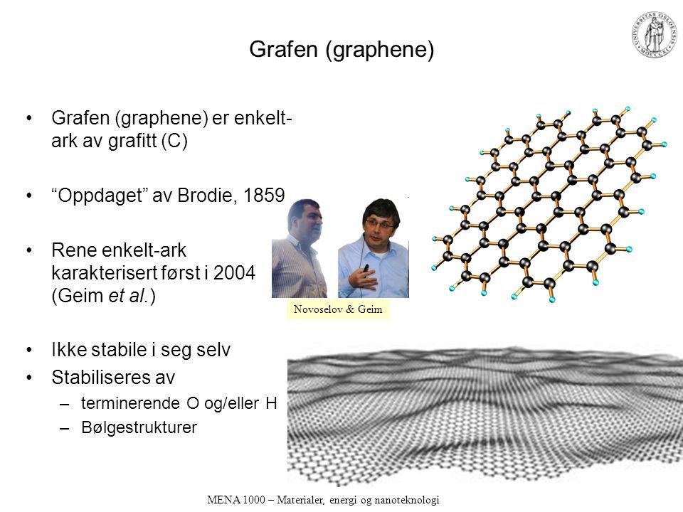 MENA 1000 – Materialer, energi og nanoteknologi Grafen (graphene) Grafen (graphene) er enkelt- ark av grafitt (C) Oppdaget av Brodie, 1859 Rene enkelt-ark karakterisert først i 2004 (Geim et al.) Ikke stabile i seg selv Stabiliseres av –terminerende O og/eller H –Bølgestrukturer Novoselov & Geim