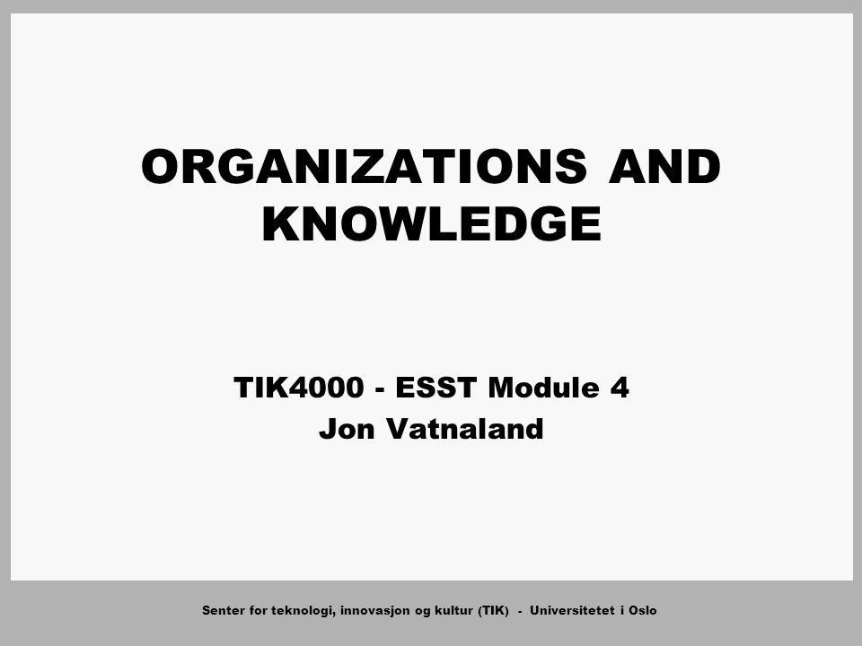 Senter for teknologi, innovasjon og kultur (TIK) - Universitetet i Oslo ORGANIZATIONS AND KNOWLEDGE TIK4000 - ESST Module 4 Jon Vatnaland