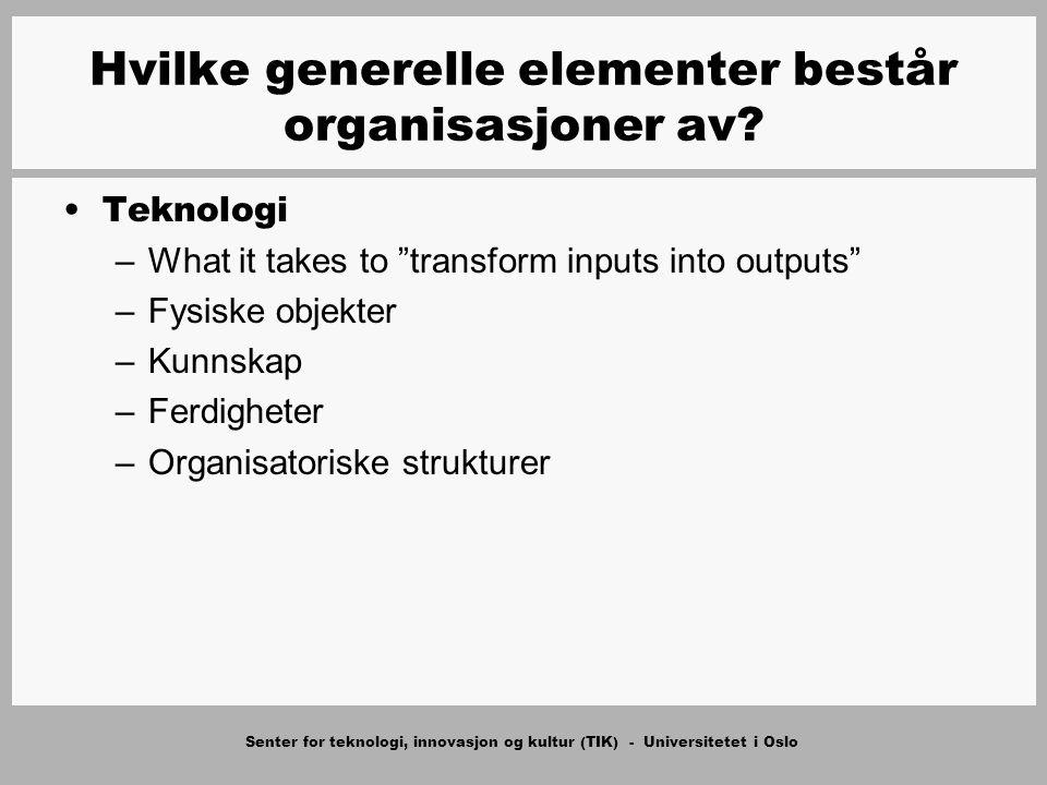 Senter for teknologi, innovasjon og kultur (TIK) - Universitetet i Oslo Teknologi –What it takes to transform inputs into outputs –Fysiske objekter –Kunnskap –Ferdigheter –Organisatoriske strukturer Hvilke generelle elementer består organisasjoner av?