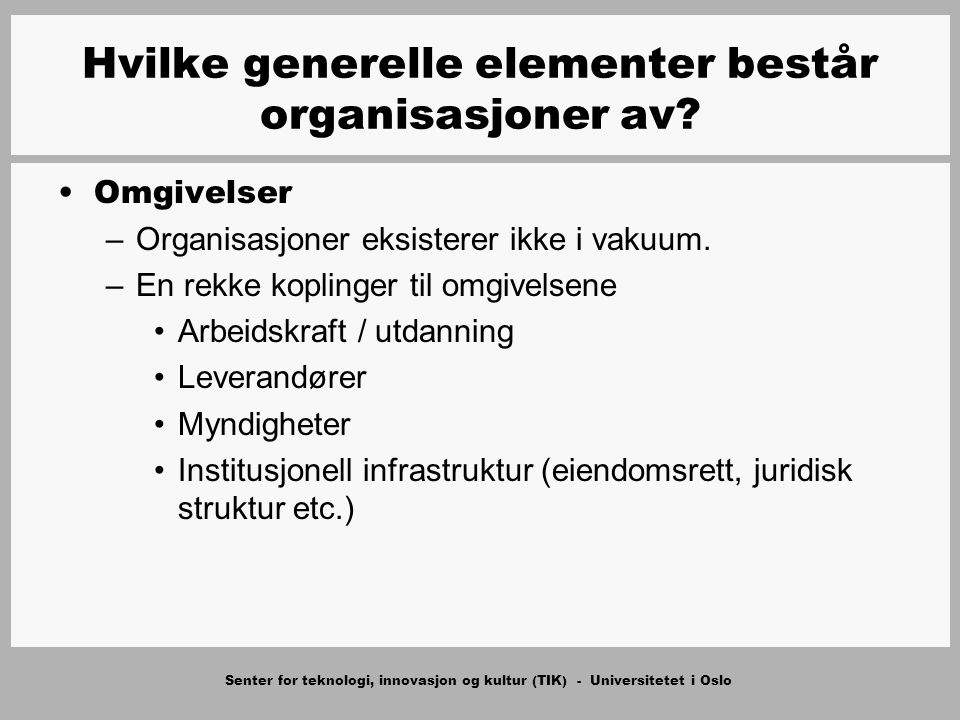 Senter for teknologi, innovasjon og kultur (TIK) - Universitetet i Oslo Omgivelser –Organisasjoner eksisterer ikke i vakuum. –En rekke koplinger til o