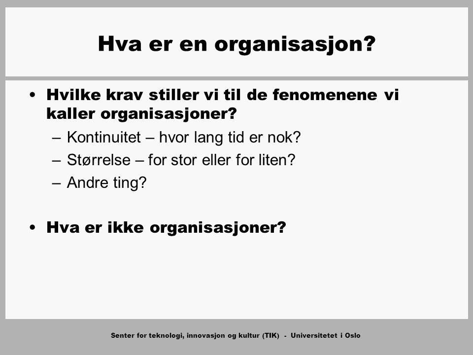 Senter for teknologi, innovasjon og kultur (TIK) - Universitetet i Oslo Hva er en organisasjon? Hvilke krav stiller vi til de fenomenene vi kaller org