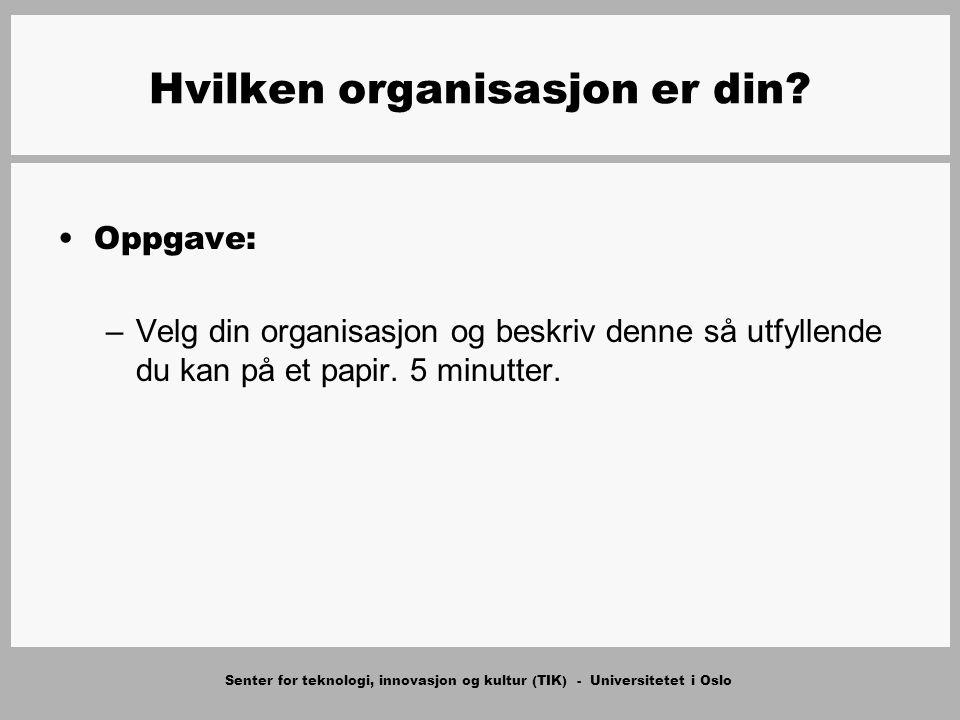 Senter for teknologi, innovasjon og kultur (TIK) - Universitetet i Oslo Hvilken organisasjon er din? Oppgave: –Velg din organisasjon og beskriv denne
