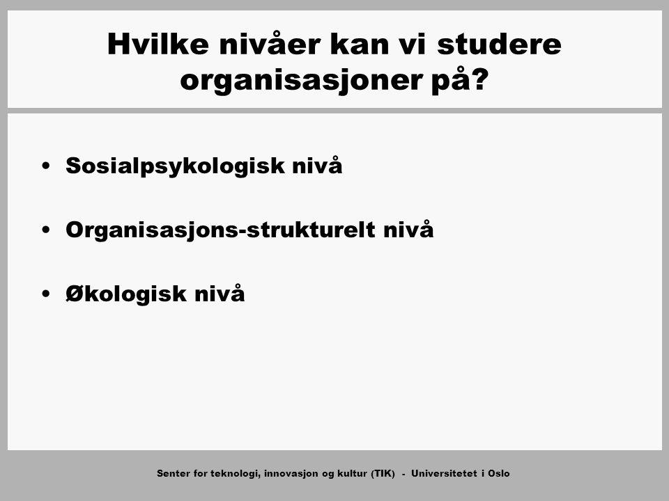 Senter for teknologi, innovasjon og kultur (TIK) - Universitetet i Oslo Hvilke nivåer kan vi studere organisasjoner på? Sosialpsykologisk nivå Organis