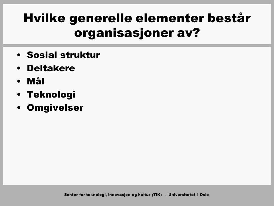 Senter for teknologi, innovasjon og kultur (TIK) - Universitetet i Oslo Sosial struktur –Normativ struktur Verdier, normer, roller –Kulturell-kognitiv struktur –Atferdsmessig struktur Hvilke generelle elementer består organisasjoner av?