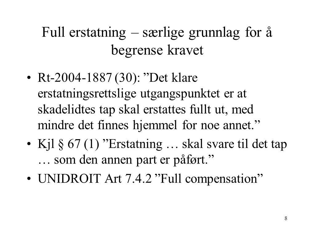 Full erstatning – særlige grunnlag for å begrense kravet Rt-2004-1887 (30): Det klare erstatningsrettslige utgangspunktet er at skadelidtes tap skal erstattes fullt ut, med mindre det finnes hjemmel for noe annet. Kjl § 67 (1) Erstatning … skal svare til det tap … som den annen part er påført. UNIDROIT Art 7.4.2 Full compensation 8