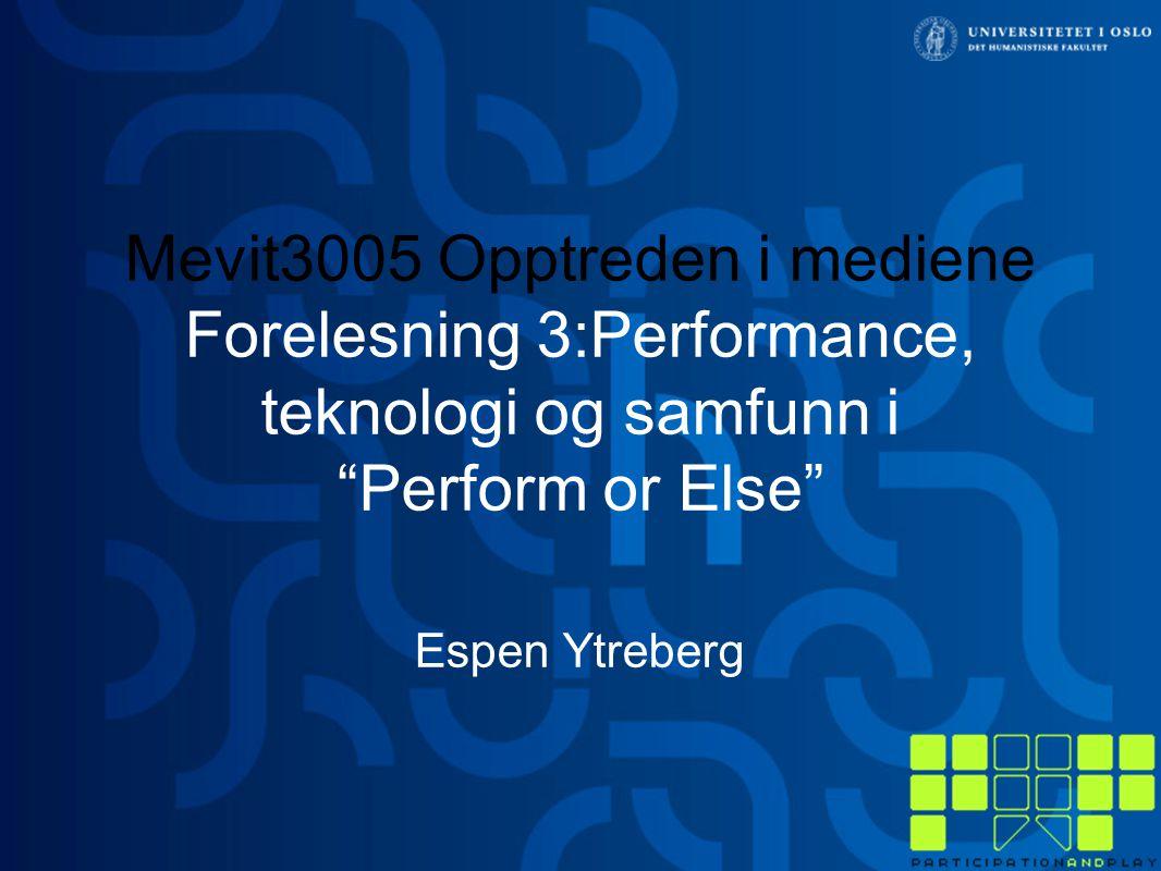 """Mevit3005 Opptreden i mediene Forelesning 3:Performance, teknologi og samfunn i """"Perform or Else"""" Espen Ytreberg"""
