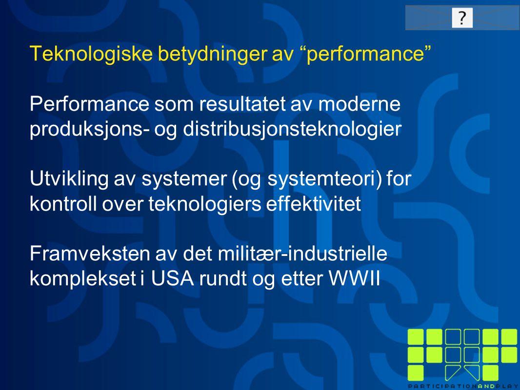 Teknologiske betydninger av performance Performance som resultatet av moderne produksjons- og distribusjonsteknologier Utvikling av systemer (og systemteori) for kontroll over teknologiers effektivitet Framveksten av det militær-industrielle komplekset i USA rundt og etter WWII
