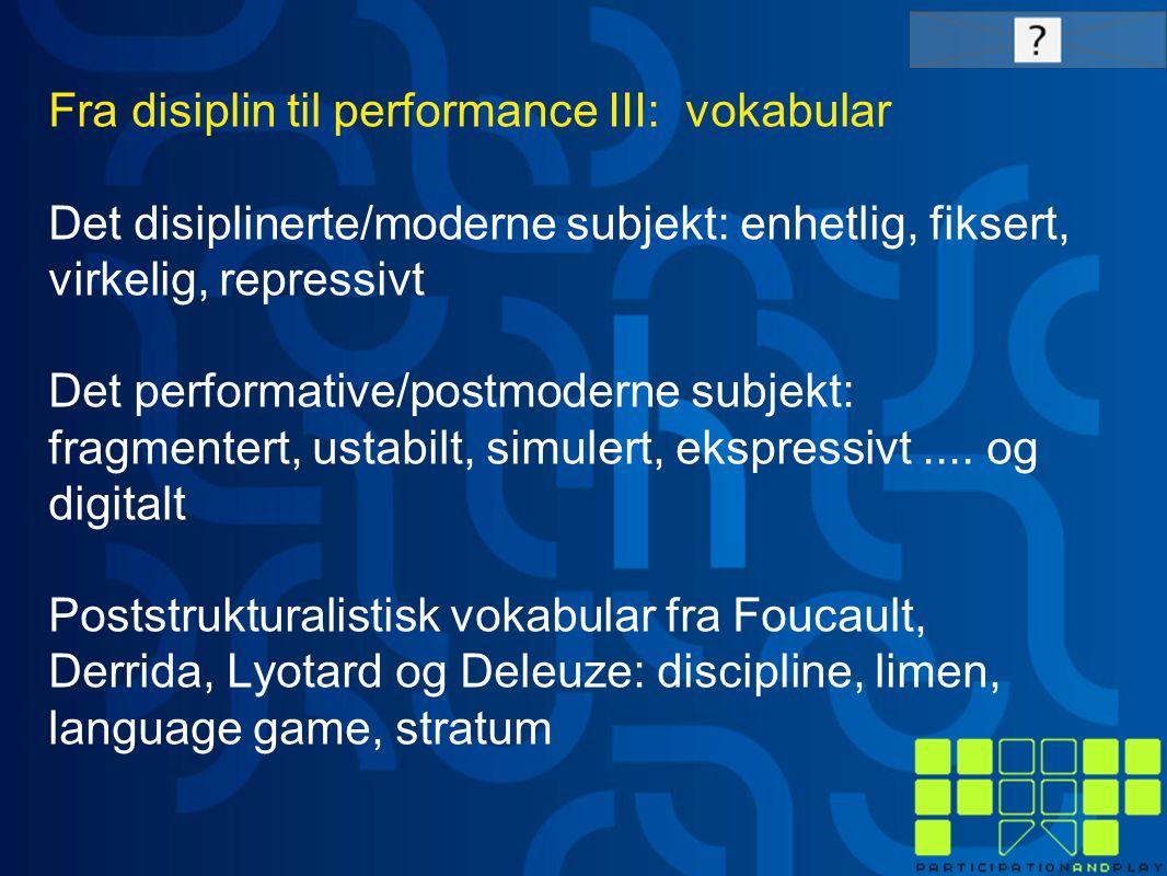 Fra disiplin til performance III: vokabular Det disiplinerte/moderne subjekt: enhetlig, fiksert, virkelig, repressivt Det performative/postmoderne subjekt: fragmentert, ustabilt, simulert, ekspressivt....