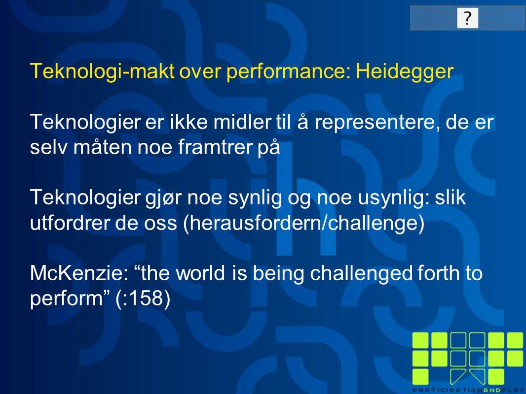 Teknologi-makt over performance: Heidegger Teknologier er ikke midler til å representere, de er selv måten noe framtrer på Teknologier gjør noe synlig og noe usynlig: slik utfordrer de oss (herausfordern/challenge) McKenzie: the world is being challenged forth to perform (:158)