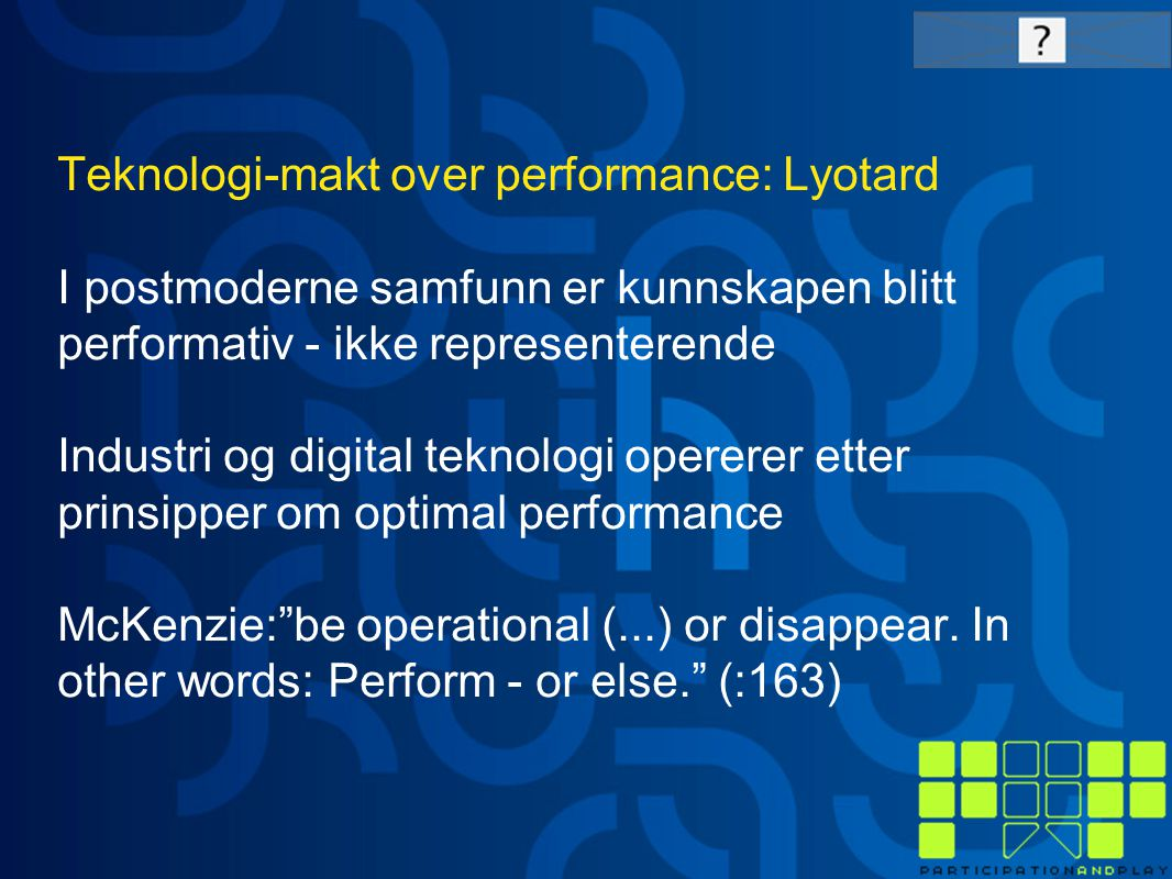 Teknologi-makt over performance: Lyotard I postmoderne samfunn er kunnskapen blitt performativ - ikke representerende Industri og digital teknologi opererer etter prinsipper om optimal performance McKenzie: be operational (...) or disappear.