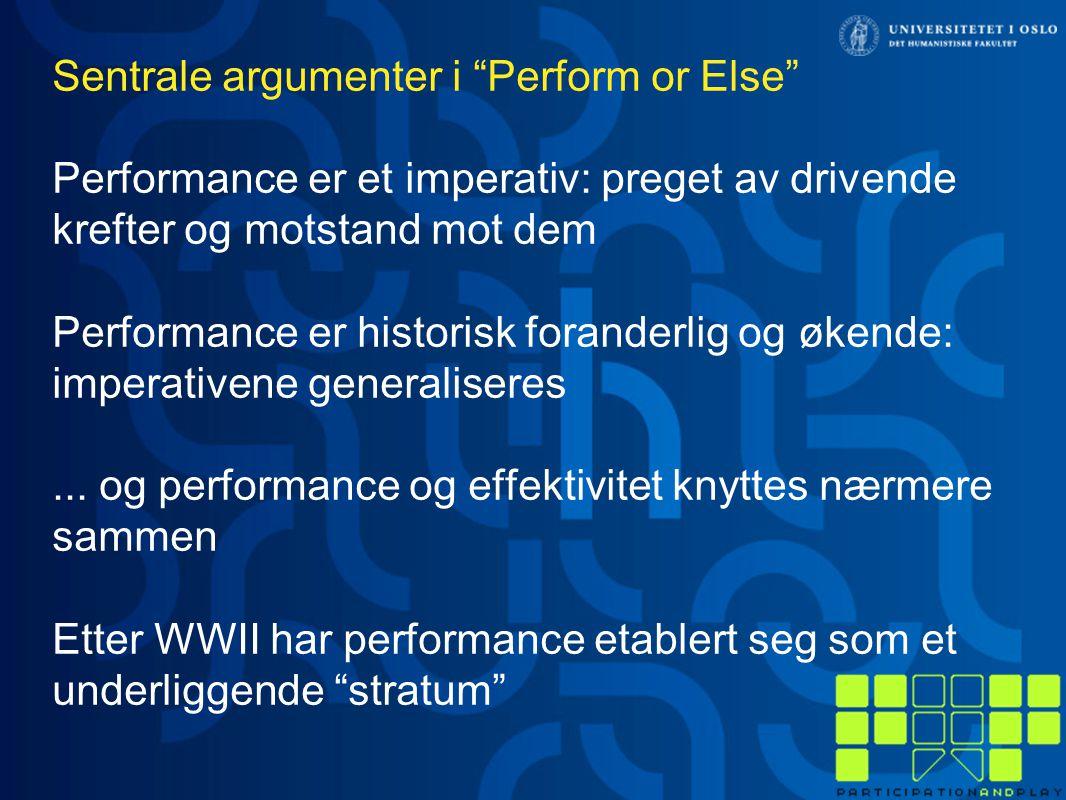 Sentrale argumenter i Perform or Else Performance er et imperativ: preget av drivende krefter og motstand mot dem Performance er historisk foranderlig og økende: imperativene generaliseres...