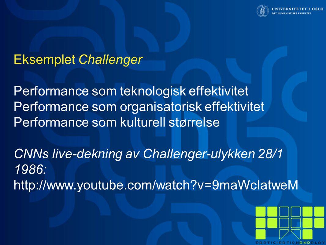 Eksemplet Challenger Performance som teknologisk effektivitet Performance som organisatorisk effektivitet Performance som kulturell størrelse CNNs live-dekning av Challenger-ulykken 28/1 1986: http://www.youtube.com/watch v=9maWcIatweM