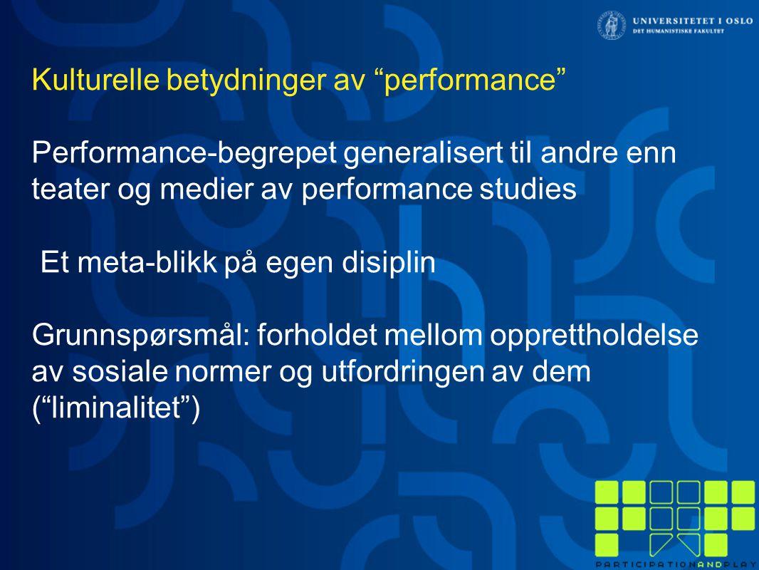 Kulturelle betydninger av performance Performance-begrepet generalisert til andre enn teater og medier av performance studies Et meta-blikk på egen disiplin Grunnspørsmål: forholdet mellom opprettholdelse av sosiale normer og utfordringen av dem ( liminalitet )