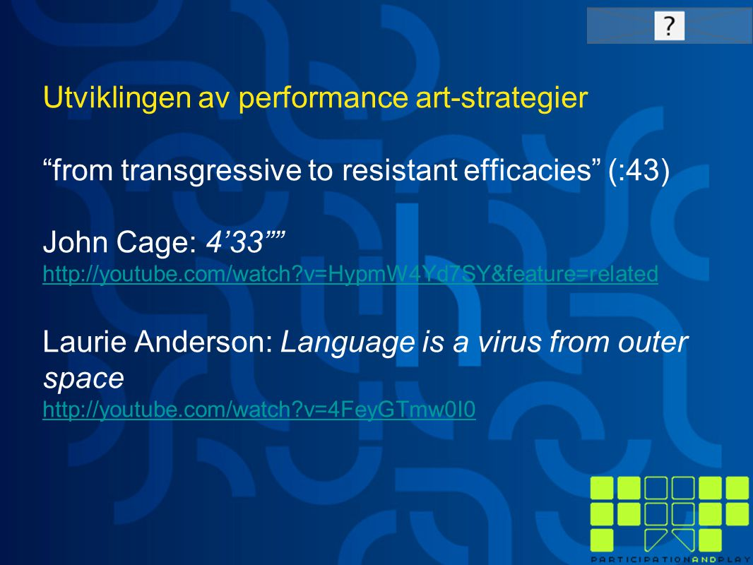 Utviklingen av performance art-strategier from transgressive to resistant efficacies (:43) John Cage: 4'33 http://youtube.com/watch v=HypmW4Yd7SY&feature=related Laurie Anderson: Language is a virus from outer space http://youtube.com/watch v=4FeyGTmw0I0 http://youtube.com/watch v=HypmW4Yd7SY&feature=related http://youtube.com/watch v=4FeyGTmw0I0