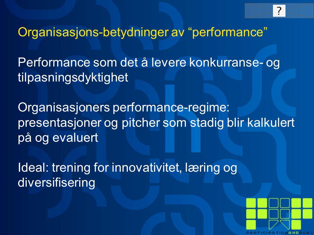 Organisasjons-betydninger av performance Performance som det å levere konkurranse- og tilpasningsdyktighet Organisasjoners performance-regime: presentasjoner og pitcher som stadig blir kalkulert på og evaluert Ideal: trening for innovativitet, læring og diversifisering