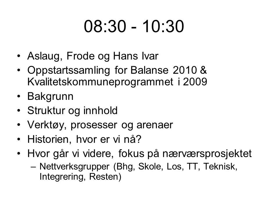 08:30 - 10:30 Aslaug, Frode og Hans Ivar Oppstartssamling for Balanse 2010 & Kvalitetskommuneprogrammet i 2009 Bakgrunn Struktur og innhold Verktøy, prosesser og arenaer Historien, hvor er vi nå.