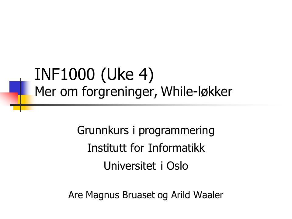 INF1000 (Uke 4) Mer om forgreninger, While-løkker Grunnkurs i programmering Institutt for Informatikk Universitet i Oslo Are Magnus Bruaset og Arild Waaler