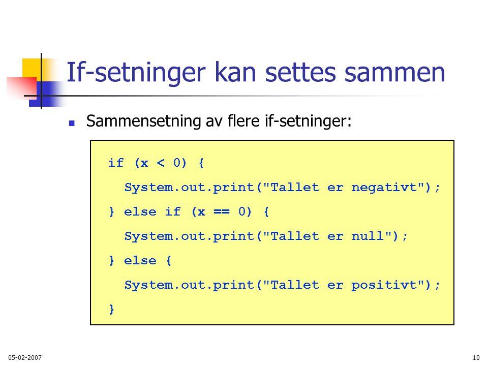 05-02-200710 If-setninger kan settes sammen Sammensetning av flere if-setninger: if (x < 0) { System.out.print( Tallet er negativt ); } else if (x == 0) { System.out.print( Tallet er null ); } else { System.out.print( Tallet er positivt ); }
