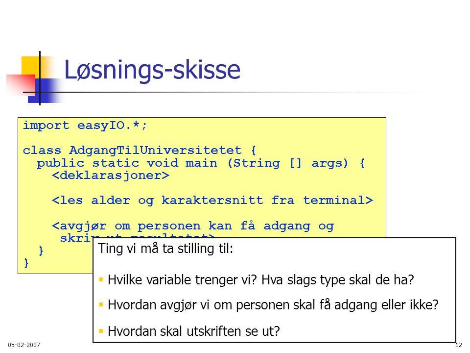 05-02-200712 Løsnings-skisse import easyIO.*; class AdgangTilUniversitetet { public static void main (String [] args) { <avgjør om personen kan få adgang og skriv ut resultatet> } Ting vi må ta stilling til:  Hvilke variable trenger vi.