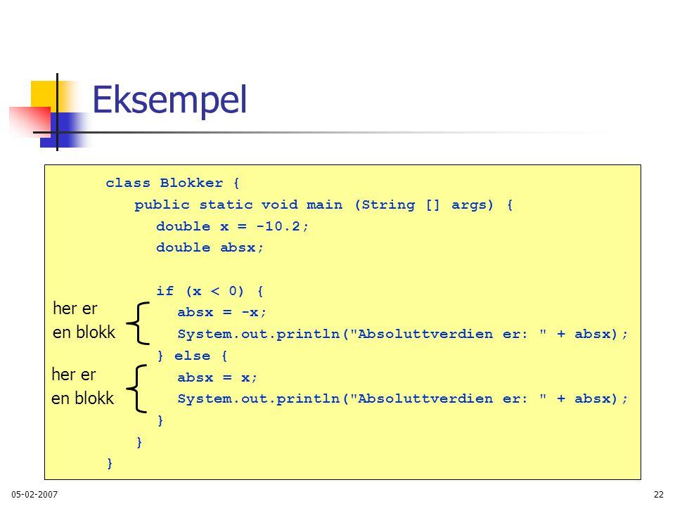 05-02-200722 Eksempel class Blokker { public static void main (String [] args) { double x = -10.2; double absx; if (x < 0) { absx = -x; System.out.println( Absoluttverdien er: + absx); } else { absx = x; System.out.println( Absoluttverdien er: + absx); } her er en blokk her er en blokk