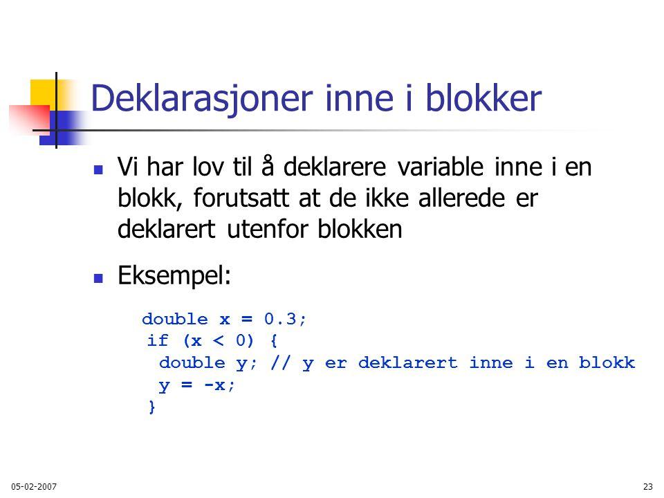 05-02-200723 Deklarasjoner inne i blokker Vi har lov til å deklarere variable inne i en blokk, forutsatt at de ikke allerede er deklarert utenfor blokken Eksempel: double x = 0.3; if (x < 0) { double y; // y er deklarert inne i en blokk y = -x; }