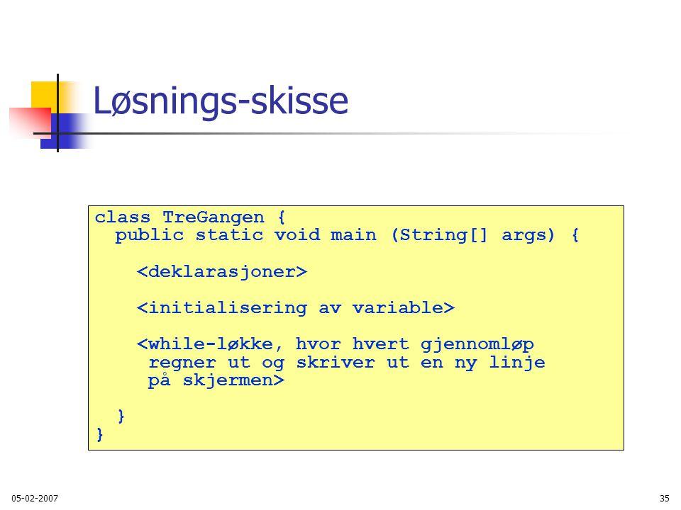 05-02-200735 Løsnings-skisse class TreGangen { public static void main (String[] args) { <while-løkke, hvor hvert gjennomløp regner ut og skriver ut en ny linje på skjermen> }