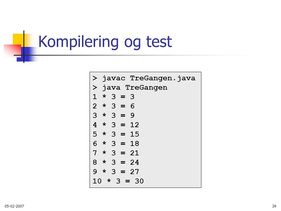 05-02-200739 Kompilering og test > javac TreGangen.java > java TreGangen 1 * 3 = 3 2 * 3 = 6 3 * 3 = 9 4 * 3 = 12 5 * 3 = 15 6 * 3 = 18 7 * 3 = 21 8 * 3 = 24 9 * 3 = 27 10 * 3 = 30