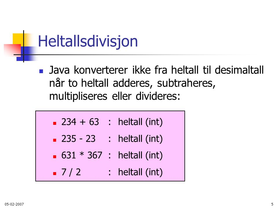 05-02-20075 Heltallsdivisjon Java konverterer ikke fra heltall til desimaltall når to heltall adderes, subtraheres, multipliseres eller divideres: 234 + 63:heltall (int) 235 - 23: heltall (int) 631 * 367 :heltall (int) 7 / 2: heltall (int)