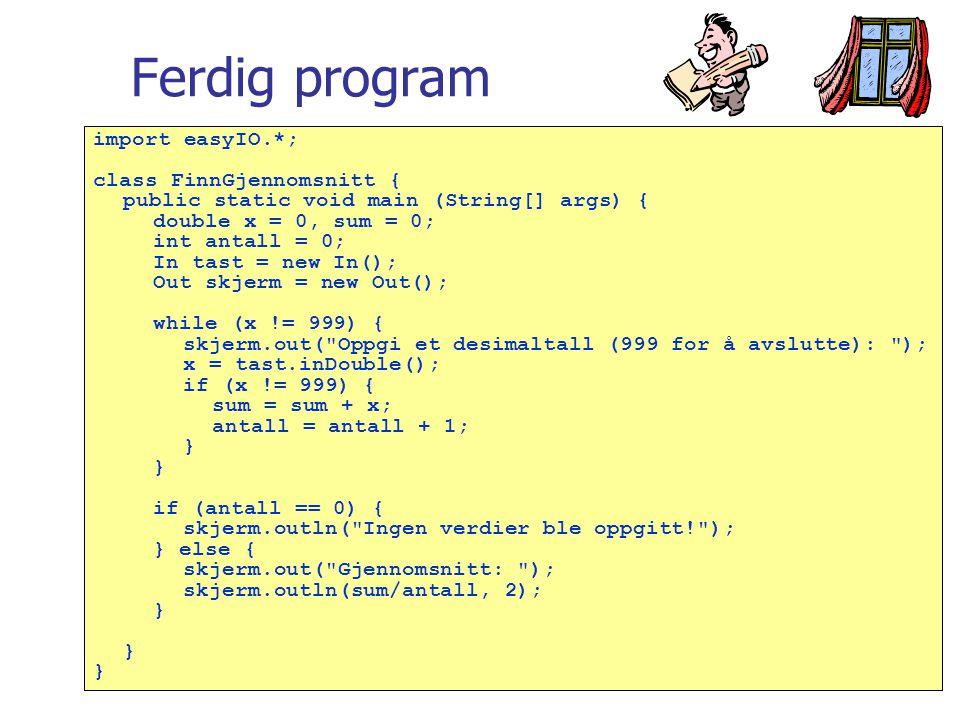 Ferdig program import easyIO.*; class FinnGjennomsnitt { public static void main (String[] args) { double x = 0, sum = 0; int antall = 0; In tast = new In(); Out skjerm = new Out(); while (x != 999) { skjerm.out( Oppgi et desimaltall (999 for å avslutte): ); x = tast.inDouble(); if (x != 999) { sum = sum + x; antall = antall + 1; } if (antall == 0) { skjerm.outln( Ingen verdier ble oppgitt! ); } else { skjerm.out( Gjennomsnitt: ); skjerm.outln(sum/antall, 2); }
