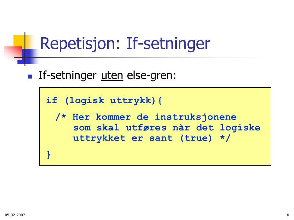 05-02-20078 Repetisjon: If-setninger If-setninger uten else-gren: if (logisk uttrykk){ /* Her kommer de instruksjonene som skal utføres når det logiske uttrykket er sant (true) */ }