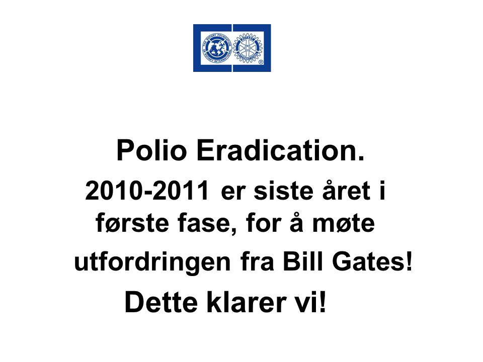 Polio Eradication. 2010-2011 er siste året i første fase, for å møte utfordringen fra Bill Gates! Dette klarer vi!