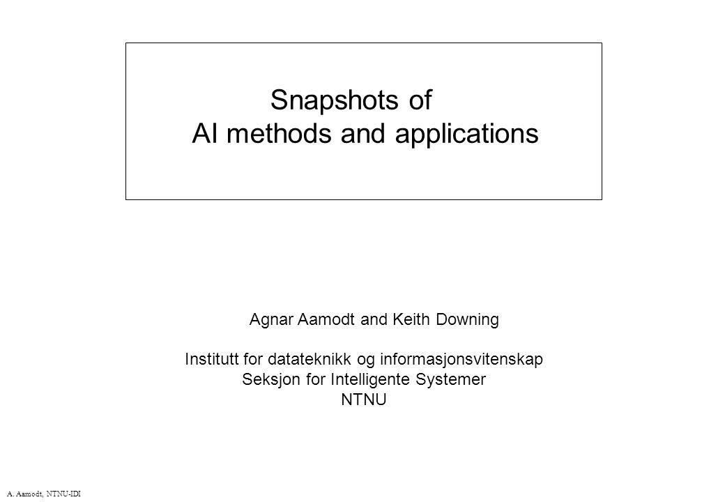 A. Aamodt, NTNU-IDI Snapshots of AI methods and applications Agnar Aamodt and Keith Downing Institutt for datateknikk og informasjonsvitenskap Seksjon