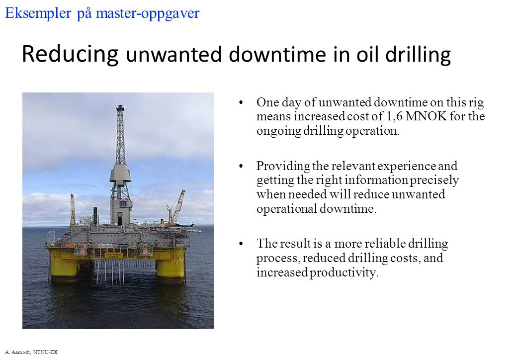 A. Aamodt, NTNU-IDI One day of unwanted downtime on this rig means increased cost of 1,6 MNOK for the ongoing drilling operation. Providing the releva
